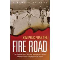 Fire Road - The Napalm Girl's Journey Through the Horrors of War to Faith, Forgiveness, and Peace