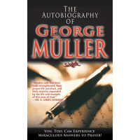 The Autobiography of George Müller - You, Too, Can Experience Miraculous Answers to Prayer!