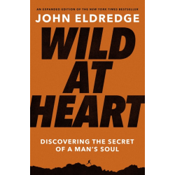 Wild at Heart - Expanded Edition - Discovering the Secret of a Man's Soul